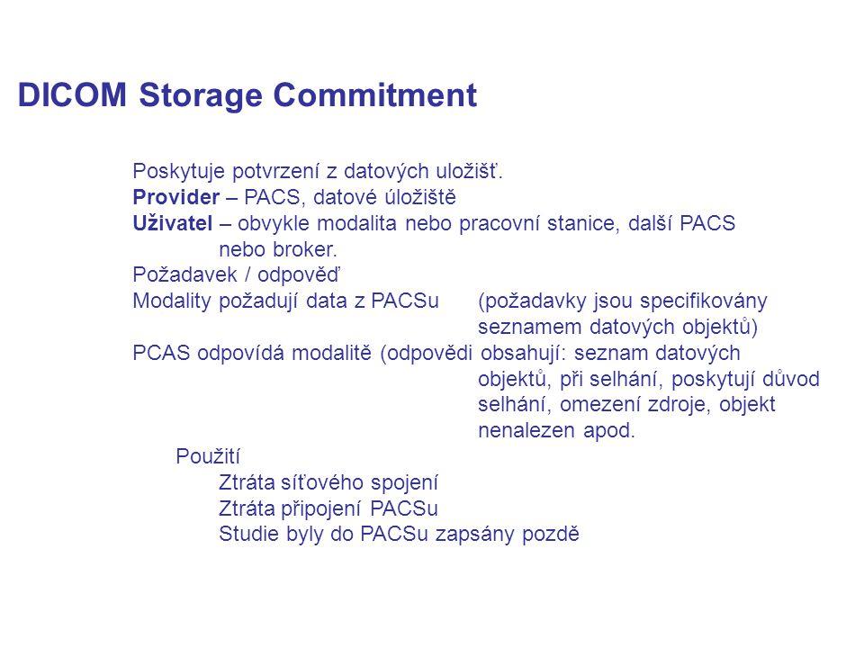 DICOM Storage Commitment Poskytuje potvrzení z datových uložišť. Provider – PACS, datové úložiště Uživatel – obvykle modalita nebo pracovní stanice, d
