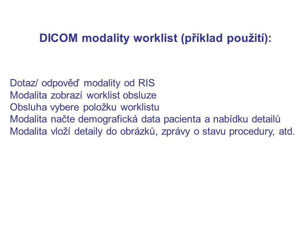 DICOM modality worklist (příklad použití): Dotaz/ odpověď modality od RIS Modalita zobrazí worklist obsluze Obsluha vybere položku worklistu Modalita načte demografická data pacienta a nabídku detailů Modalita vloží detaily do obrázků, zprávy o stavu procedury, atd.