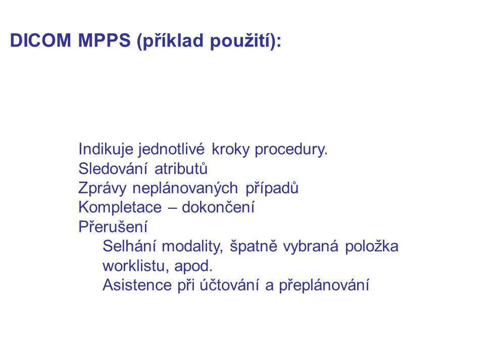 DICOM MPPS (příklad použití): Indikuje jednotlivé kroky procedury. Sledování atributů Zprávy neplánovaných případů Kompletace – dokončení Přerušení Se