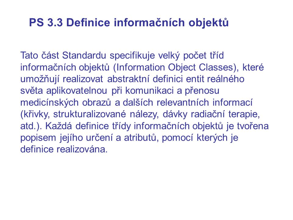 Komunikace mezi uživateli DIMSE služby Žádost Potvrzení Indikace Odezva Zpráva Příkaz Žádost a přidružená data Zpráva Příkaz odezva a přidružená data ( ( ) ) Provádějící uživatel DIMSE služby Iniciační uživatel DIMSE služby Vykonavatel DIMSE služby