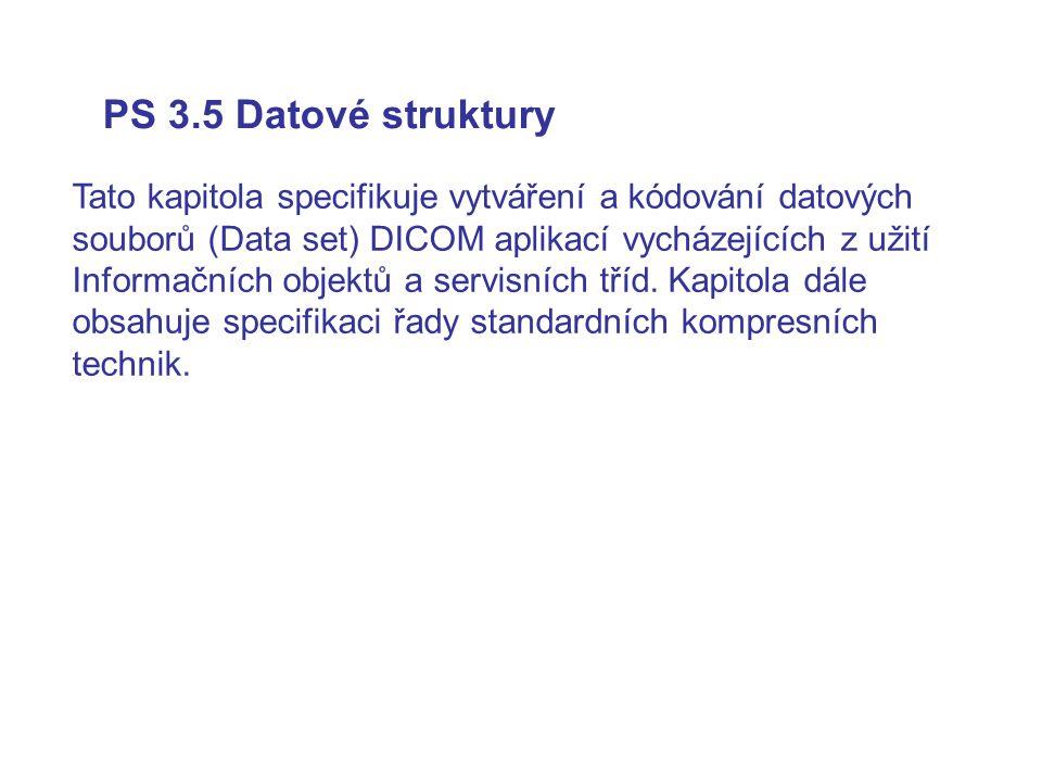 PS 3.5 Datové struktury Tato kapitola specifikuje vytváření a kódování datových souborů (Data set) DICOM aplikací vycházejících z užití Informačních o