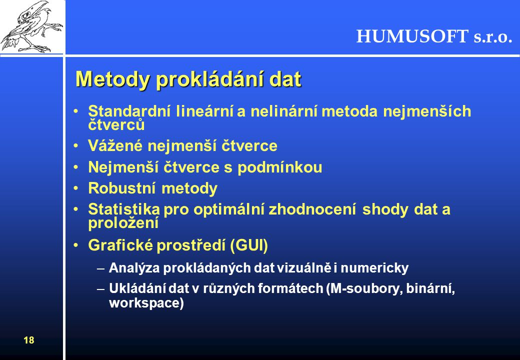 HUMUSOFT s.r.o. 18 Metody prokládání dat Standardní lineární a nelinární metoda nejmenších čtverců Vážené nejmenší čtverce Nejmenší čtverce s podmínko