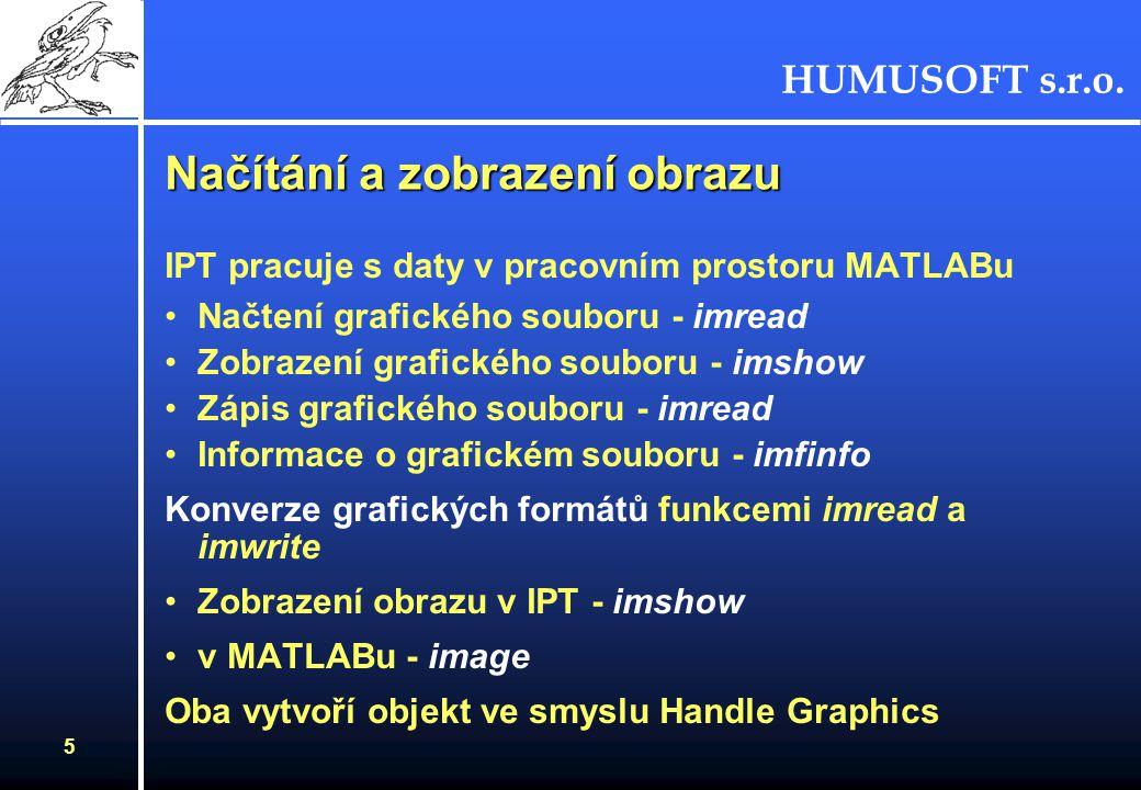 HUMUSOFT s.r.o. 5 Načítání a zobrazení obrazu IPT pracuje s daty v pracovním prostoru MATLABu Načtení grafického souboru - imread Zobrazení grafického