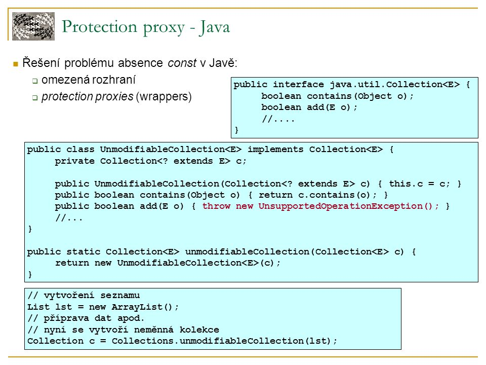 Protection proxy - Java Řešení problému absence const v Javě:  omezená rozhraní  protection proxies (wrappers)‏ public interface java.util.Collectio