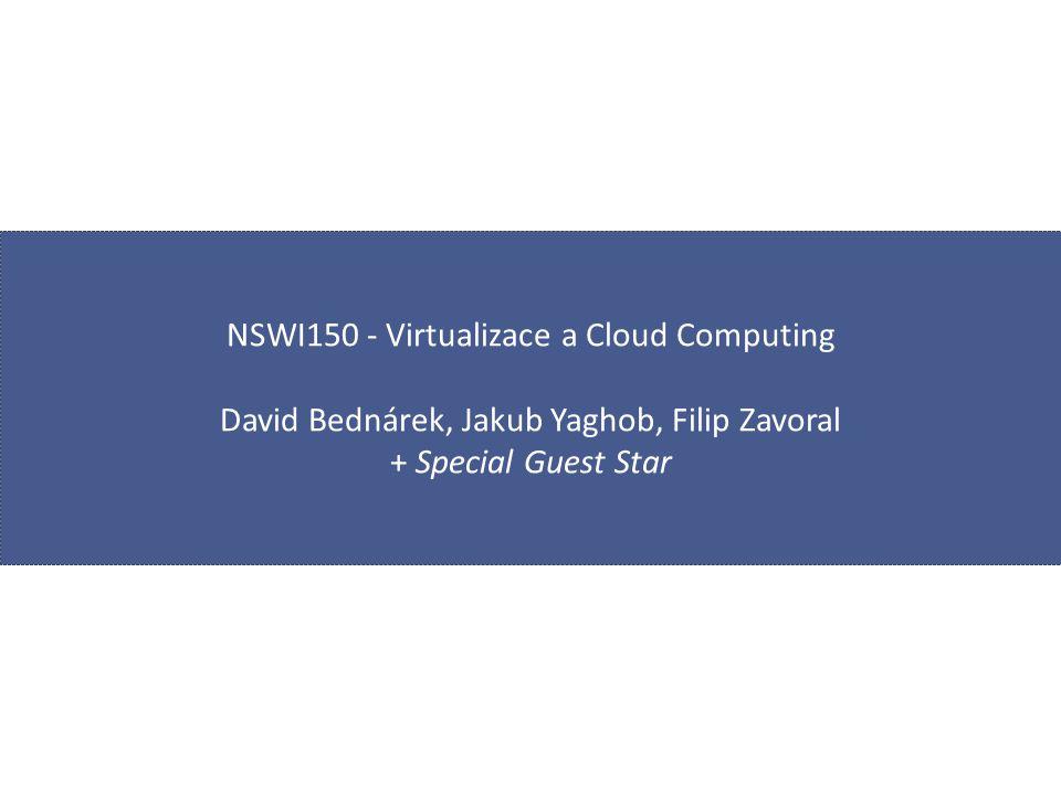 NSWI150 - Virtualizace a Cloud Computing David Bednárek, Jakub Yaghob, Filip Zavoral + Special Guest Star