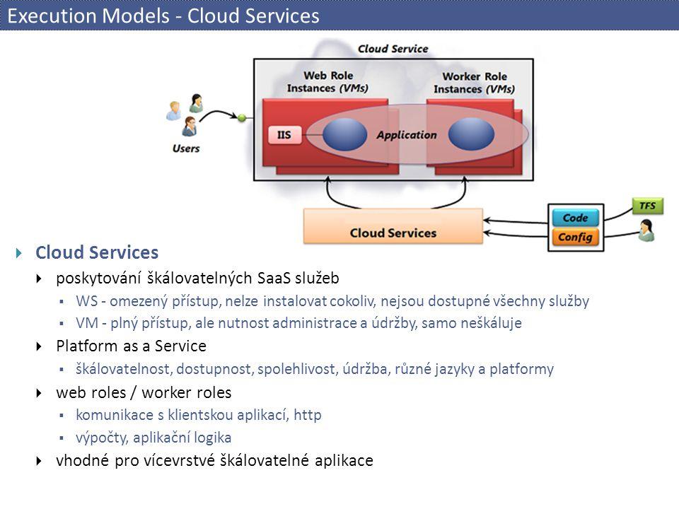 Execution Models - Cloud Services  Cloud Services  poskytování škálovatelných SaaS služeb  WS - omezený přístup, nelze instalovat cokoliv, nejsou d