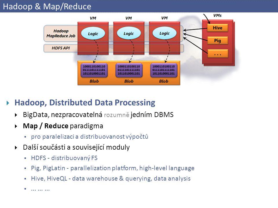 Hadoop & Map/Reduce  Hadoop, Distributed Data Processing  BigData, nezpracovatelná rozumně jedním DBMS  Map / Reduce paradigma  pro paralelizaci a