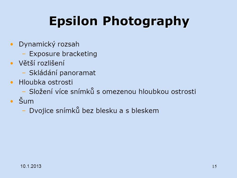 Epsilon Photography Dynamický rozsah –Exposure bracketing Větší rozlišení –Skládání panoramat Hloubka ostrosti –Složení více snímků s omezenou hloubkou ostrosti Šum –Dvojice snímků bez blesku a s bleskem 10.1.2013 15