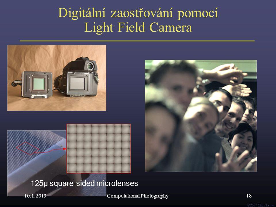  Marc Levoy Digitální zaostřování pomocí Light Field Camera 125μ square-sided microlenses 10.1.201318Computational Photography