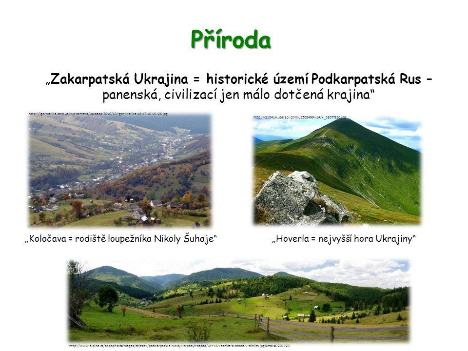 """Příroda """"Zakarpatská Ukrajina = historické území Podkarpatská Rus – panenská, civilizací jen málo dotčená krajina """"Koločava = rodiště loupežníka Nikoly Šuhaje http://www.alpina.cz/tc.php src=images/zajezdy/podkarpatska-rus-cyklo-pobyt-zapad/ukr-16-vesnice-svoboda-v-ditrich.jpg&max=720x720 http://igormelika.com.ua/wp-content/uploads/2010/10/Igor-Melika-16-17.10.10.-26.jpg """"Hoverla = nejvyšší hora Ukrajiny http://cs10414.userapi.com/u2508499/-14/x_b307f32d.jpg"""