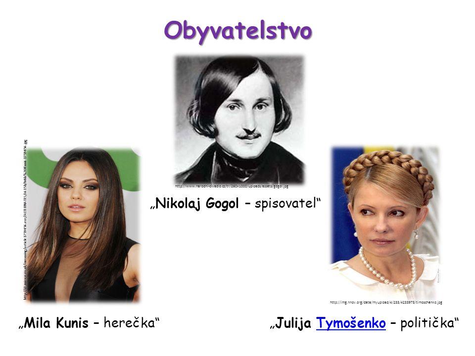 """Obyvatelstvo """"Mila Kunis – herečka """"Julija Tymošenko – politička Tymošenko http://img.nnov.org/data/myupload/4/233/4233973/timoschenko.jpg http://i3.mirror.co.uk/incoming/article1759456.ece/ALTERNATES/s615b/Mila%20Kunis-1759456.jpg """"Nikolaj Gogol – spisovatel http://www.narodni-divadlo.cz/tr/260x1000/uploads/assets/gogol.jpg"""