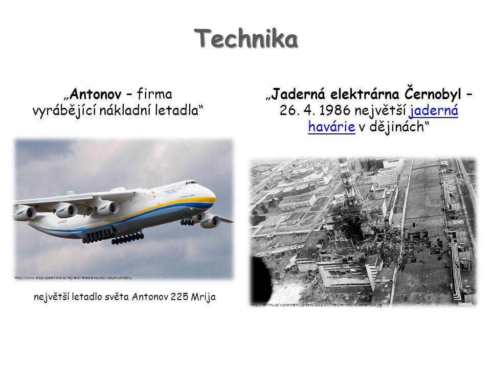 """Technika """"Antonov – firma vyrábějící nákladní letadla"""" """"Jaderná elektrárna Černobyl – 26. 4. 1986 největší jaderná havárie v dějinách""""jaderná havárie"""
