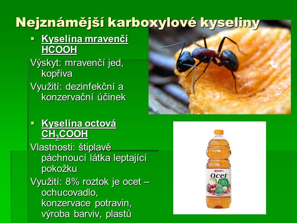Nejznámější karboxylové kyseliny  Kyselina mravenčí HCOOH Výskyt: mravenčí jed, kopřiva Využití: dezinfekční a konzervační účinek  Kyselina octová C