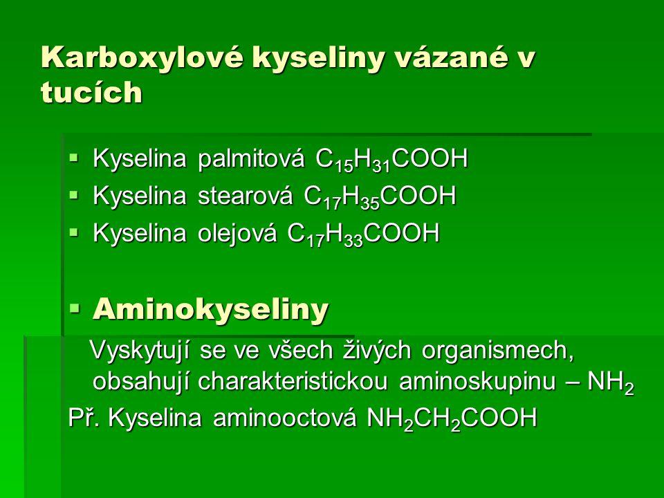 Karboxylové kyseliny vázané v tucích  Kyselina palmitová C 15 H 31 COOH  Kyselina stearová C 17 H 35 COOH  Kyselina olejová C 17 H 33 COOH  Aminok