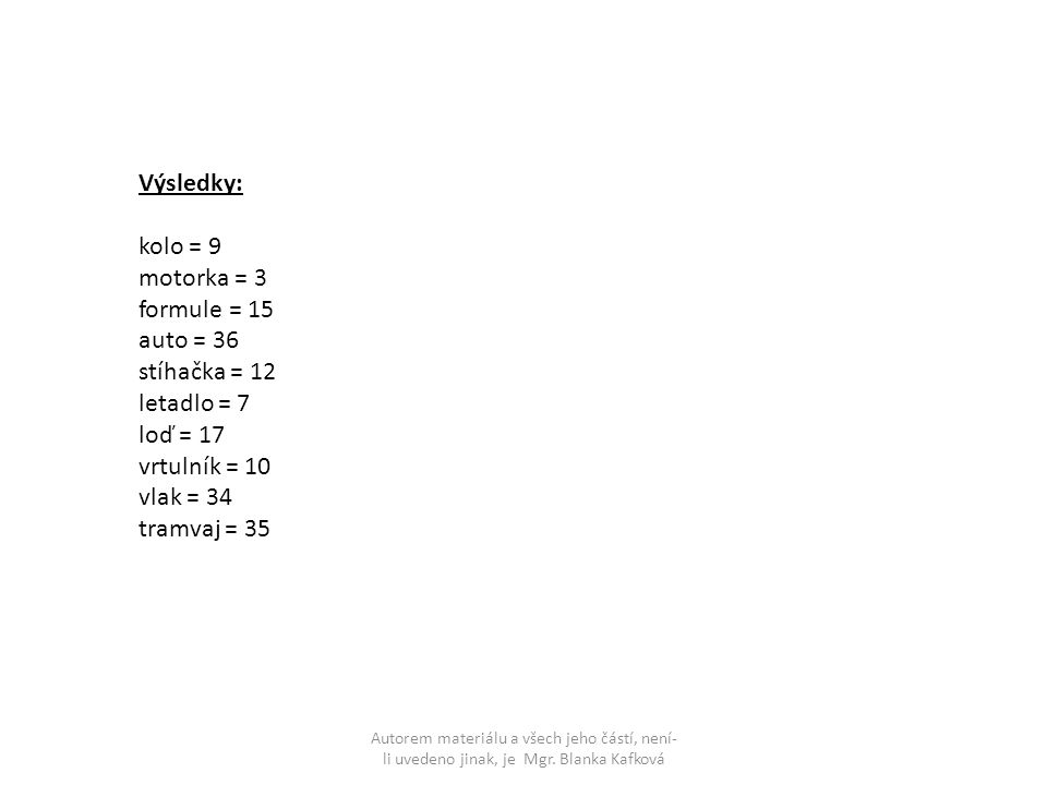 Výsledky: kolo = 9 motorka = 3 formule = 15 auto = 36 stíhačka = 12 letadlo = 7 loď = 17 vrtulník = 10 vlak = 34 tramvaj = 35 Autorem materiálu a všech jeho částí, není- li uvedeno jinak, je Mgr.