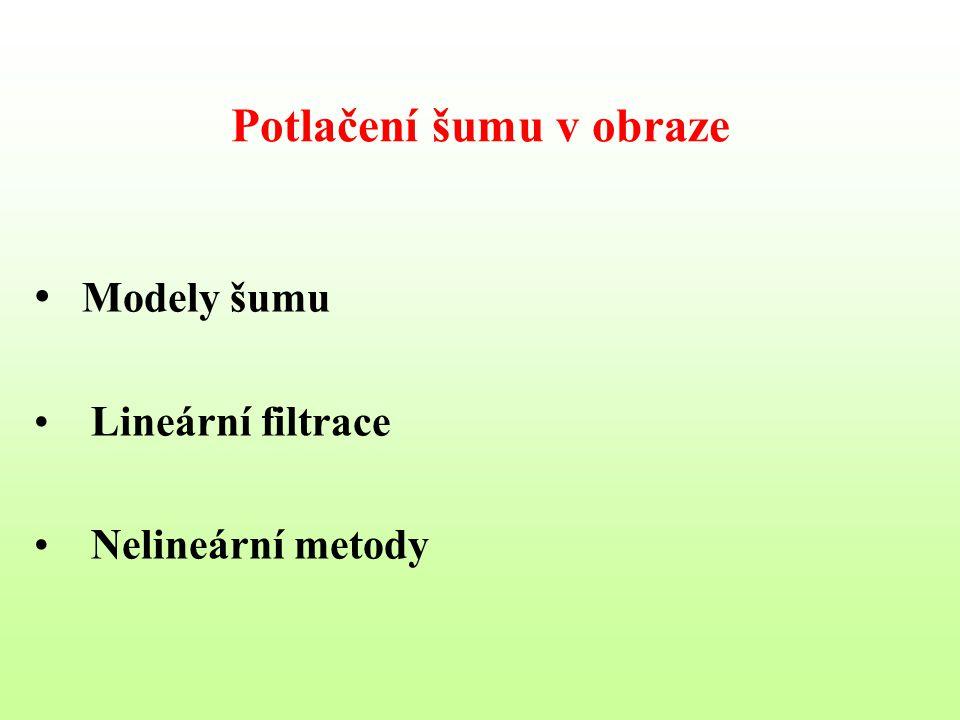 Potlačení šumu v obraze Modely šumu Lineární filtrace Nelineární metody