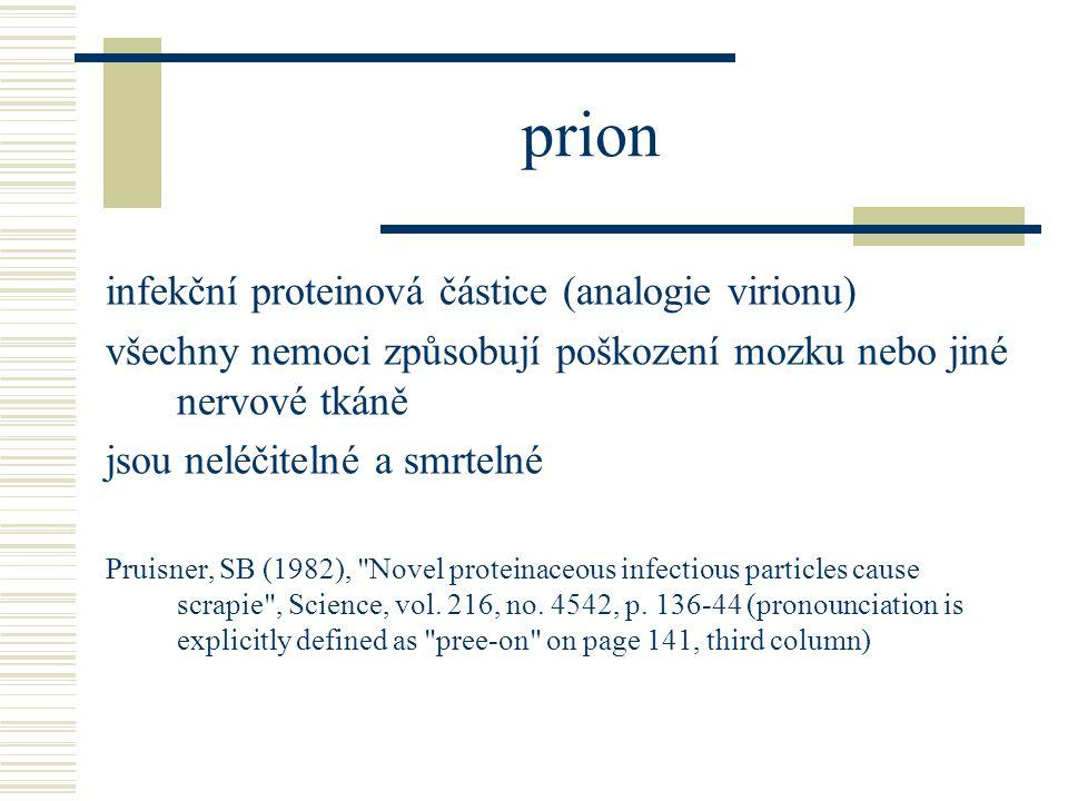 prion infekční proteinová částice (analogie virionu) všechny nemoci způsobují poškození mozku nebo jiné nervové tkáně jsou neléčitelné a smrtelné Pruisner, SB (1982), Novel proteinaceous infectious particles cause scrapie , Science, vol.