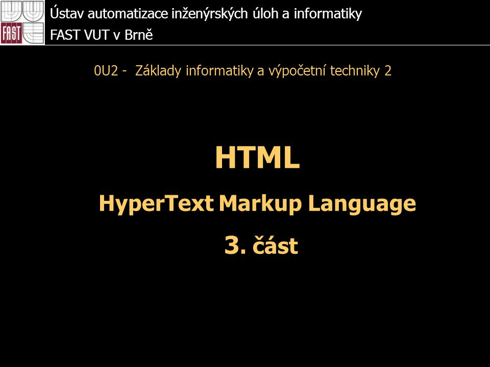 HTML HyperText Markup Language 3. část Ústav automatizace inženýrských úloh a informatiky FAST VUT v Brně 0U2 - Základy informatiky a výpočetní techni