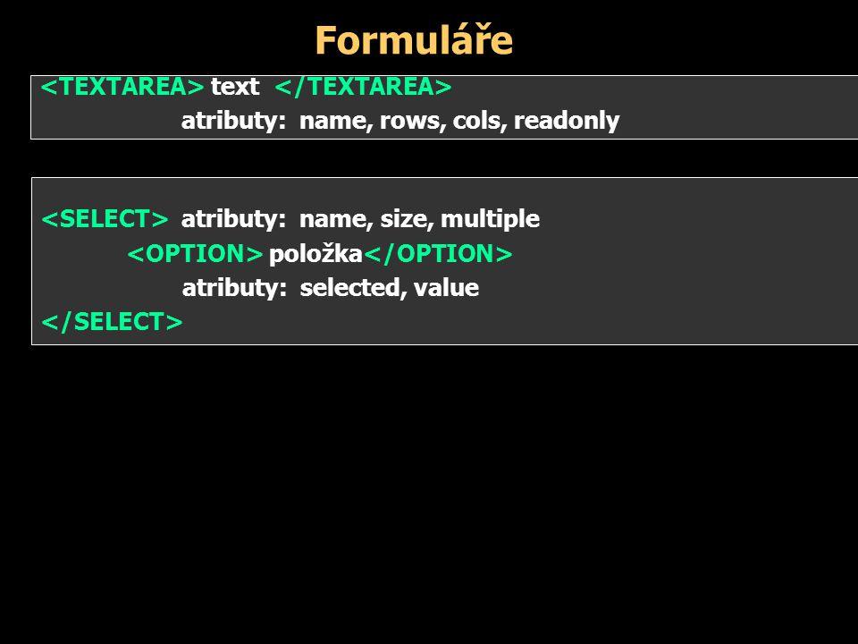 Formuláře atributy: name, size, multiple položka atributy: selected, value text atributy: name, rows, cols, readonly