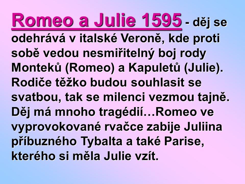 Romeo a Julie 1595 - děj se odehrává v italské Veroně, kde proti sobě vedou nesmiřitelný boj rody Monteků (Romeo) a Kapuletů (Julie).