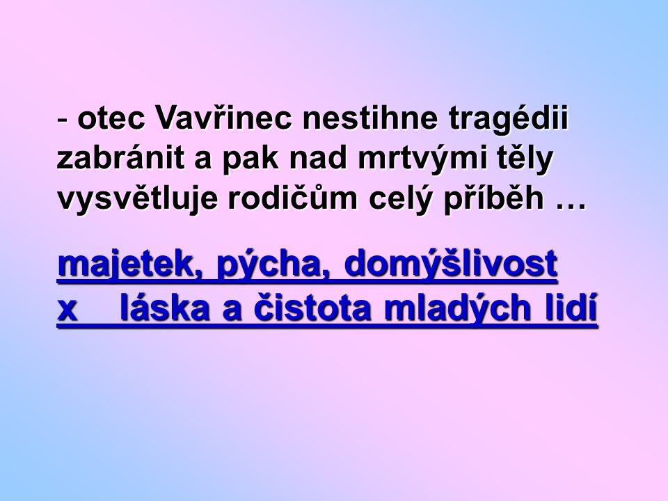 - otec Vavřinec nestihne tragédii zabránit a pak nad mrtvými těly vysvětluje rodičům celý příběh … majetek, pýcha, domýšlivost x láska a čistota mladých lidí