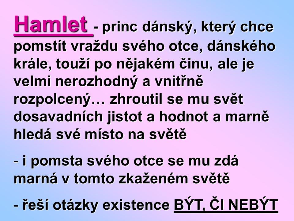 Hamlet - princ dánský, který chce pomstít vraždu svého otce, dánského krále, touží po nějakém činu, ale je velmi nerozhodný a vnitřně rozpolcený… zhroutil se mu svět dosavadních jistot a hodnot a marně hledá své místo na světě - i pomsta svého otce se mu zdá marná v tomto zkaženém světě - řeší otázky existence BÝT, ČI NEBÝT