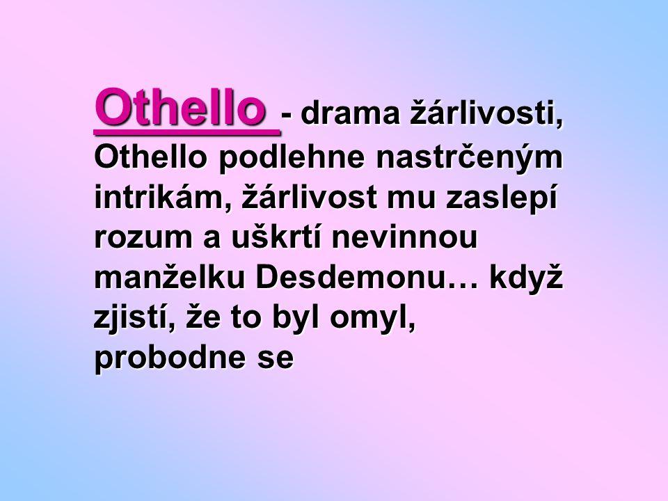 Othello - drama žárlivosti, Othello podlehne nastrčeným intrikám, žárlivost mu zaslepí rozum a uškrtí nevinnou manželku Desdemonu… když zjistí, že to byl omyl, probodne se
