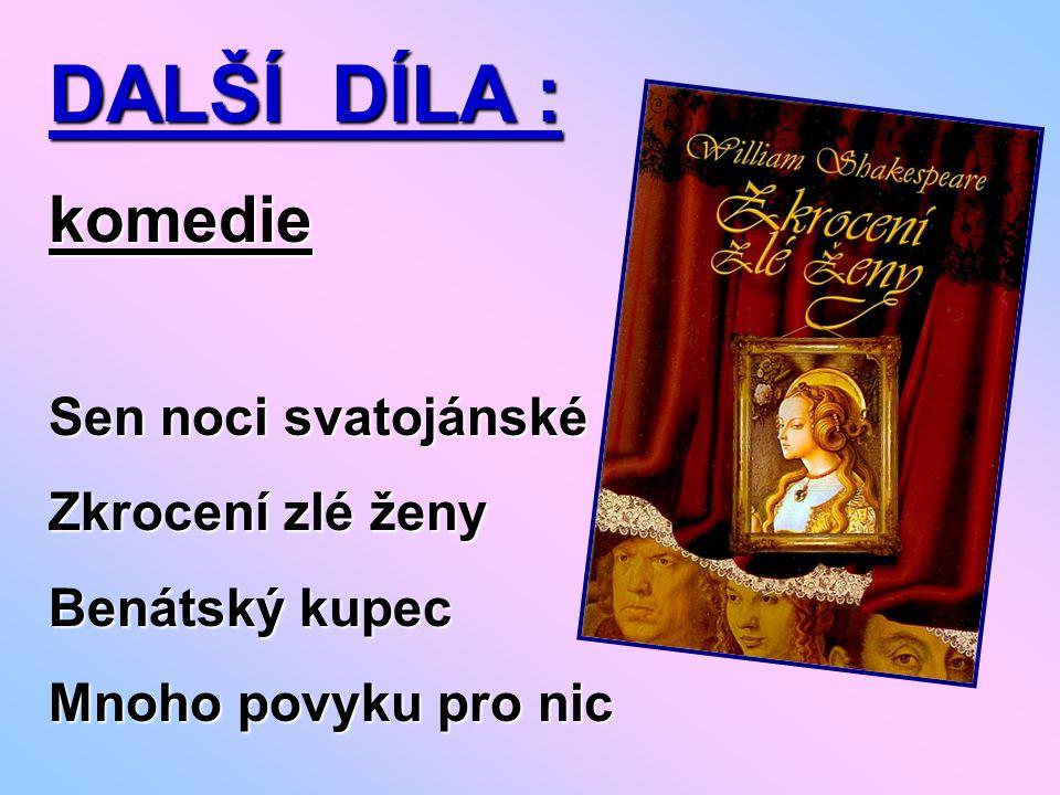 DALŠÍ DÍLA : komedie Sen noci svatojánské Zkrocení zlé ženy Benátský kupec Mnoho povyku pro nic