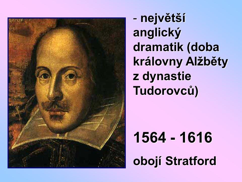 - největší anglický dramatik (doba královny Alžběty z dynastie Tudorovců) 1564 - 1616 obojí Stratford