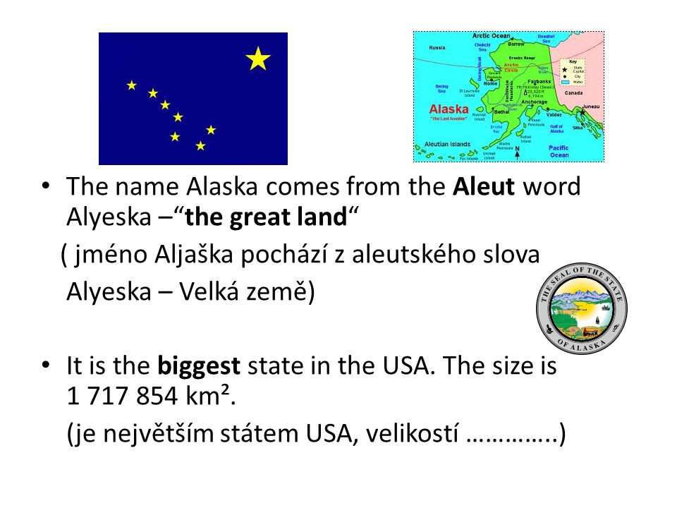 The name Alaska comes from the Aleut word Alyeska – the great land ( jméno Aljaška pochází z aleutského slova Alyeska – Velká země) It is the biggest state in the USA.