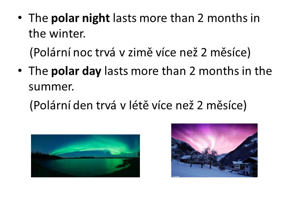 The polar night lasts more than 2 months in the winter. (Polární noc trvá v zimě více než 2 měsíce) The polar day lasts more than 2 months in the summ