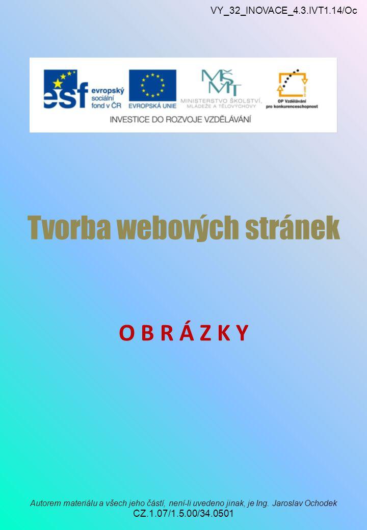 VY_32_INOVACE_4.3.IVT1.14/Oc Autorem materiálu a všech jeho částí, není-li uvedeno jinak, je Ing. Jaroslav Ochodek CZ.1.07/1.5.00/34.0501 Tvorba webov