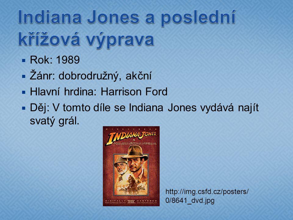  Rok: 1989  Žánr: dobrodružný, akční  Hlavní hrdina: Harrison Ford  Děj: V tomto díle se Indiana Jones vydává najít svatý grál. http://img.csfd.cz