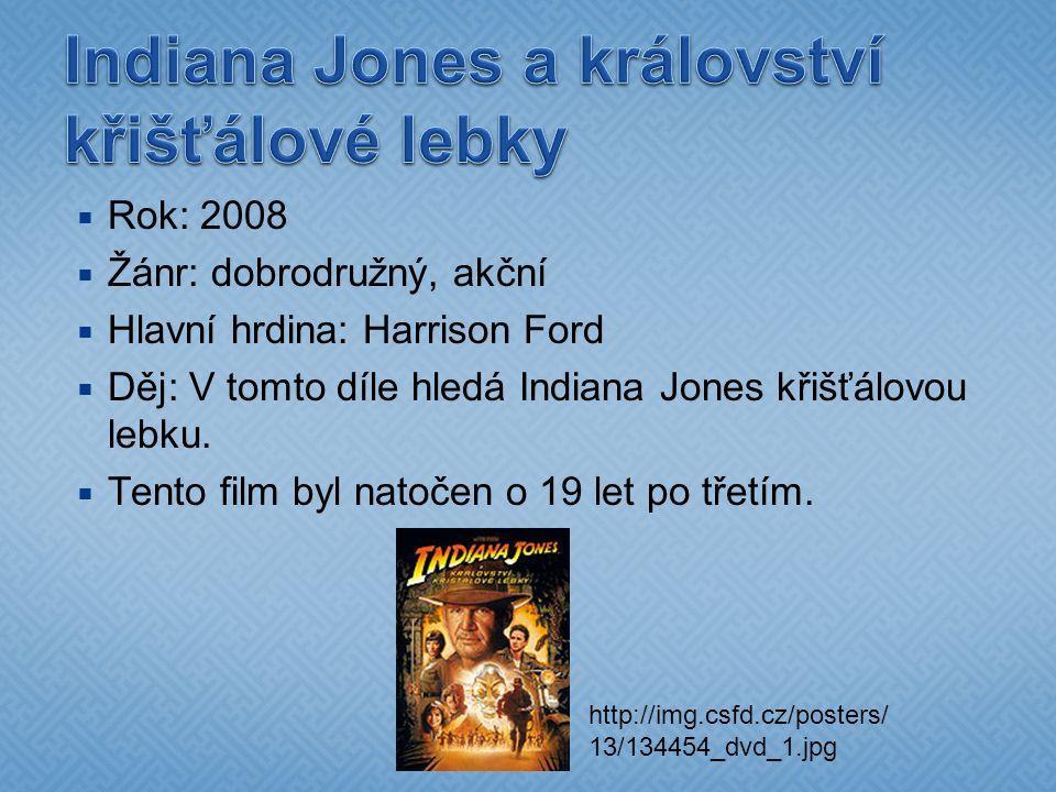  Rok: 2008  Žánr: dobrodružný, akční  Hlavní hrdina: Harrison Ford  Děj: V tomto díle hledá Indiana Jones křišťálovou lebku.  Tento film byl nato