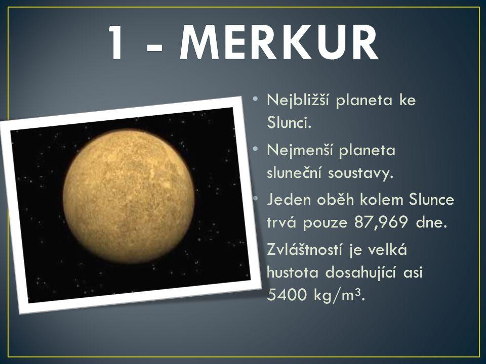 Nejbližší planeta ke Slunci. Nejmenší planeta sluneční soustavy. Jeden oběh kolem Slunce trvá pouze 87,969 dne. Zvláštností je velká hustota dosahujíc