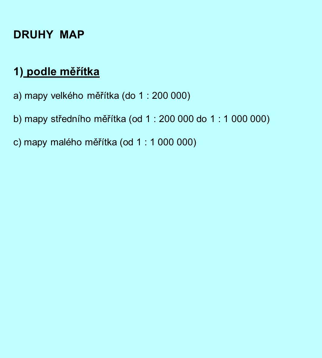 DRUHY MAP 1) podle měřítka a) mapy velkého měřítka (do 1 : 200 000) b) mapy středního měřítka (od 1 : 200 000 do 1 : 1 000 000) c) mapy malého měřítka