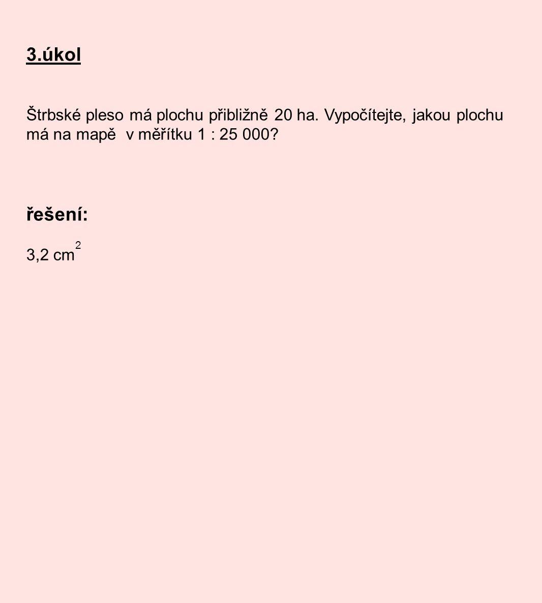 3.úkol Štrbské pleso má plochu přibližně 20 ha. Vypočítejte, jakou plochu má na mapě v měřítku 1 : 25 000? řešení: 3,2 cm 2
