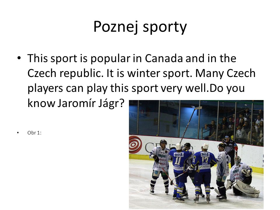 Poznej sporty This sport is popular in Canada and in the Czech republic. It is winter sport. Many Czech players can play this sport very well.Do you k