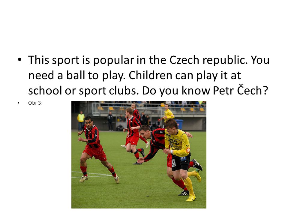 This sport is popular in the Czech republic. You need a ball to play.