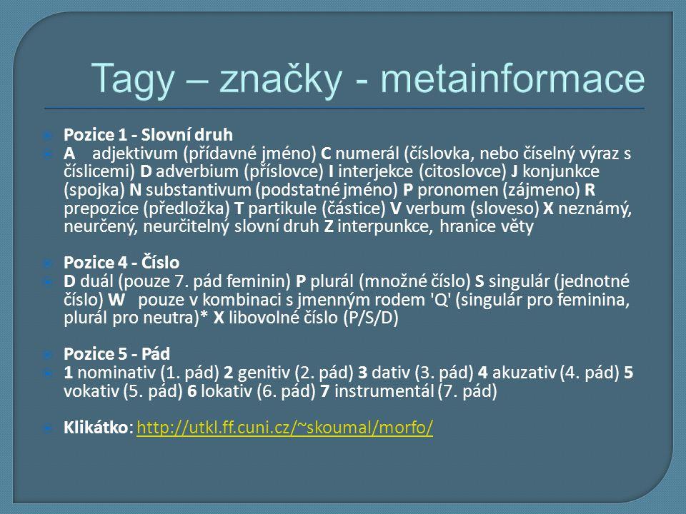 Tagy – značky - metainformace  Pozice 1 - Slovní druh  A adjektivum (přídavné jméno) C numerál (číslovka, nebo číselný výraz s číslicemi) D adverbiu