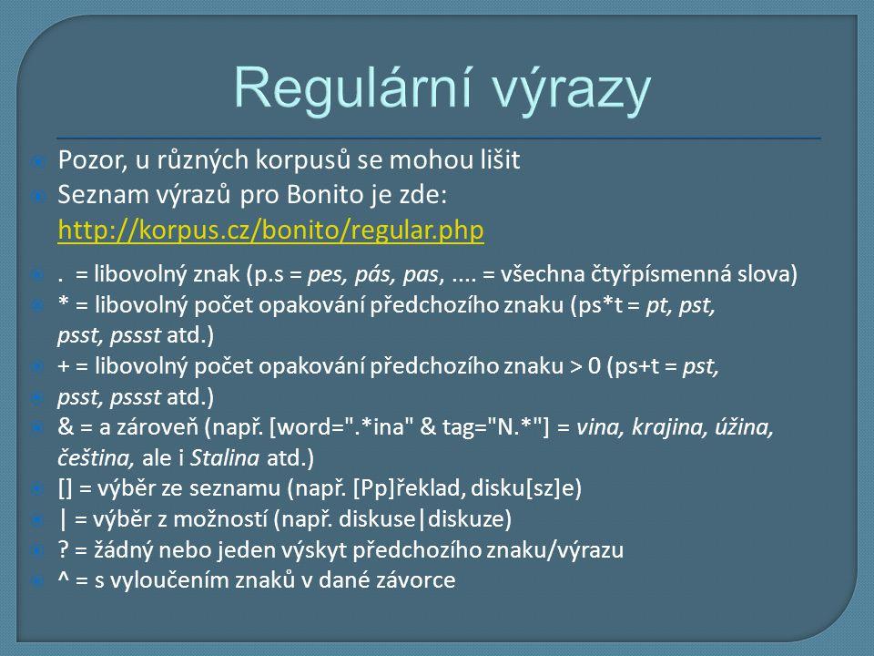 Regulární výrazy  Pozor, u různých korpusů se mohou lišit  Seznam výrazů pro Bonito je zde: http://korpus.cz/bonito/regular.php http://korpus.cz/bon