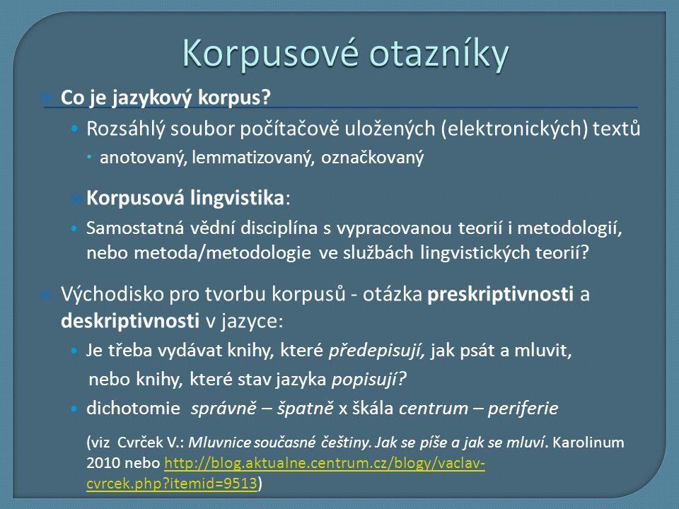  Co je jazykový korpus? Rozsáhlý soubor počítačově uložených (elektronických) textů  anotovaný, lemmatizovaný, označkovaný  Korpusová lingvistika: