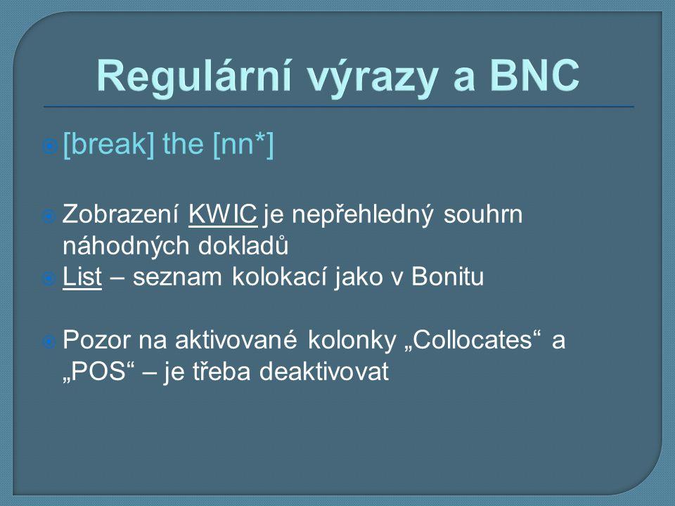Regulární výrazy a BNC  [break] the [nn*]  Zobrazení KWIC je nepřehledný souhrn náhodných dokladů  List – seznam kolokací jako v Bonitu  Pozor na