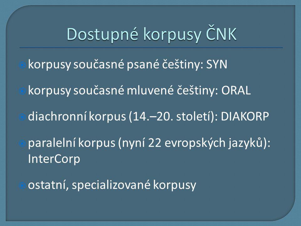  korpusy současné psané češtiny: SYN  korpusy současné mluvené češtiny: ORAL  diachronní korpus (14.–20. století): DIAKORP  paralelní korpus (nyní