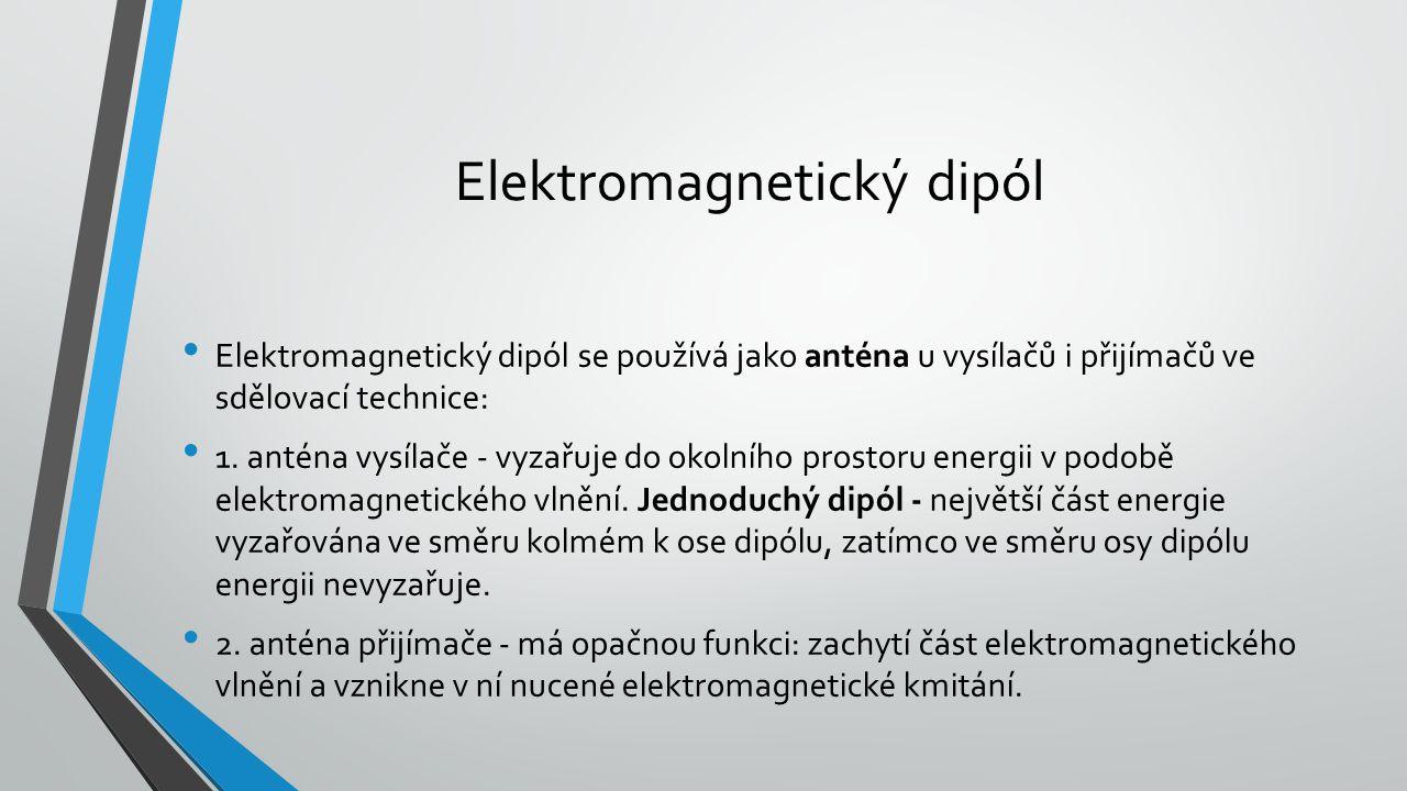 Elektromagnetický dipól se používá jako anténa u vysílačů i přijímačů ve sdělovací technice: 1. anténa vysílače - vyzařuje do okolního prostoru energi