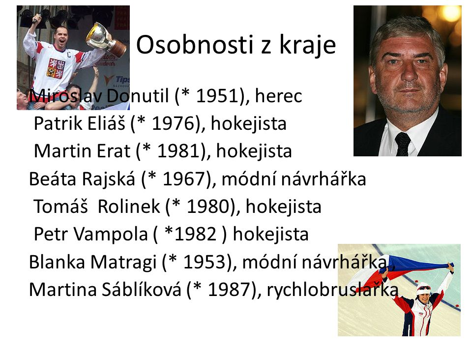 Osobnosti z kraje Miroslav Donutil (* 1951), herec Patrik Eliáš (* 1976), hokejista Martin Erat (* 1981), hokejista Beáta Rajská (* 1967), módní návrhářka Tomáš Rolinek (* 1980), hokejista Petr Vampola ( *1982 ) hokejista Blanka Matragi (* 1953), módní návrhářka, Martina Sáblíková (* 1987), rychlobruslařka