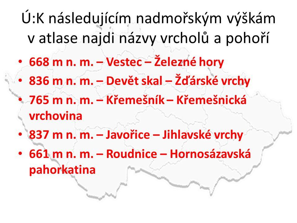 Ú:K následujícím nadmořským výškám v atlase najdi názvy vrcholů a pohoří 668 m n. m. – Vestec – Železné hory 836 m n. m. – Devět skal – Žďárské vrchy