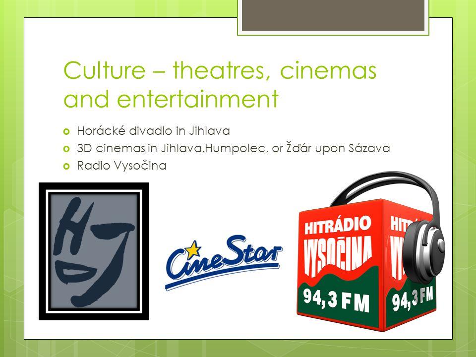 Culture – theatres, cinemas and entertainment  Horácké divadlo in Jihlava  3D cinemas in Jihlava,Humpolec, or Žďár upon Sázava  Radio Vysočina
