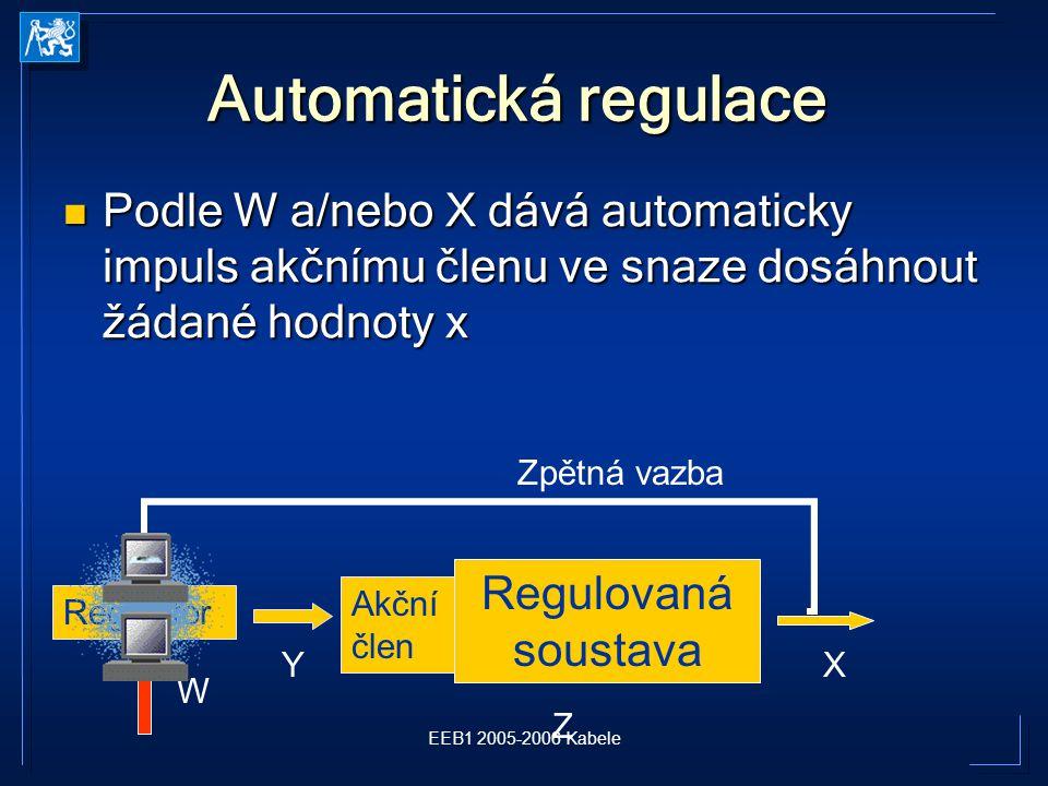 EEB1 2005-2006 Kabele Automatická regulace Podle W a/nebo X dává automaticky impuls akčnímu členu ve snaze dosáhnout žádané hodnoty x Podle W a/nebo X dává automaticky impuls akčnímu členu ve snaze dosáhnout žádané hodnoty x Regulovaná soustava X Z Regulátor Y Akční člen Zpětná vazba W
