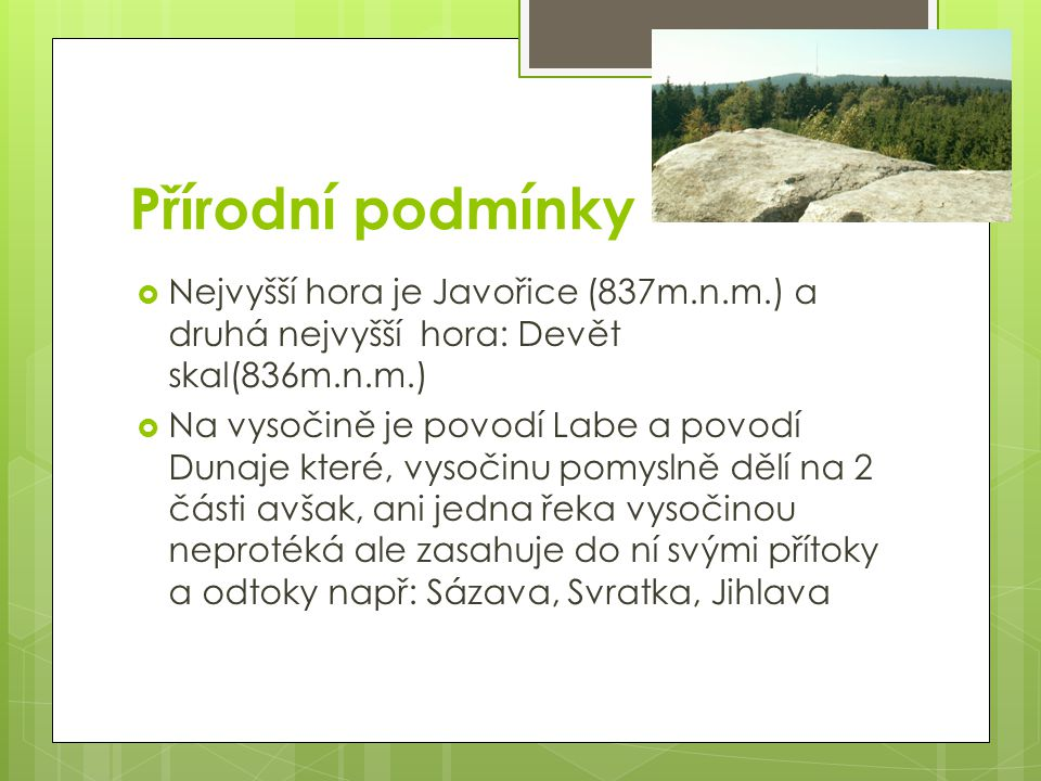 Přírodní podmínky  Nejvyšší hora je Javořice (837m.n.m.) a druhá nejvyšší hora: Devět skal(836m.n.m.)  Na vysočině je povodí Labe a povodí Dunaje které, vysočinu pomyslně dělí na 2 části avšak, ani jedna řeka vysočinou neprotéká ale zasahuje do ní svými přítoky a odtoky např: Sázava, Svratka, Jihlava